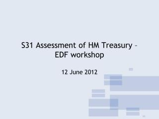 S31 Assessment of HM Treasury –  EDF workshop