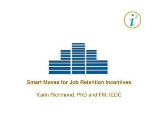 Smart Moves for Job Retention Incentives Karin Richmond, PhD and FM, IEDC