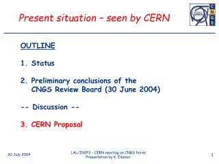 OUTLINE Status Preliminary conclusions of the  	CNGS Review Board (30 June 2004) -- Discussion --