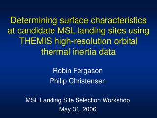 Robin Fergason Philip Christensen MSL Landing Site Selection Workshop May 31, 2006