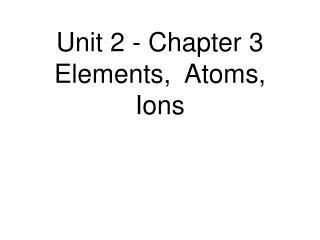 Unit 2 - Chapter 3 Elements,  Atoms, Ions