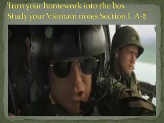 Turn your homework into the box Study your Vietnam notes Section I. A-E