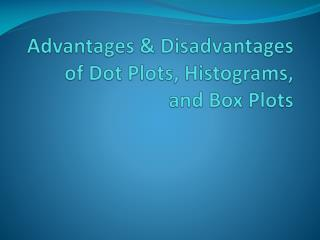 Advantages & Disadvantages of Dot Plots,  Histograms, and  Box Plots