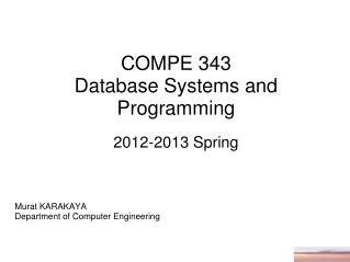 COMPE  3 4 3  Database Systems and  Programming 201 2 -201 3 Spring Murat KARAKAYA