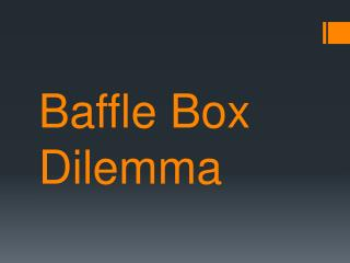 Baffle Box Dilemma