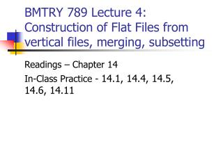 BMTRY 789 Lecture 4: Construction of Flat Files from vertical files, merging, subsetting