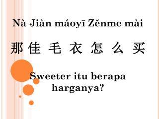 N à Jiàn máoyī Zěnme mài 那 佳  毛  衣  怎  么  买 Sweeter  itu berapa harganya ?