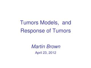 Tumors Models,  and Response of Tumors  Martin Brown April 23, 2012