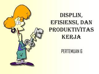 DISPLIN, EFISIENSI, DAN PRODUKTIVITAS KERJA