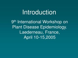 9 th  International Workshop on Plant Disease Epidemiology. Laederneau, France,  April 10-15,2005