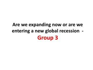 Are we expanding now or are we entering a new global recession  -  Group 3