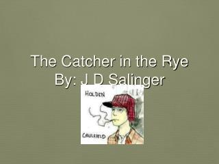 The Catcher in the Rye By: J D Salinger