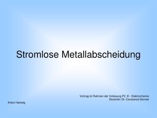 Stromlose Metallabscheidung Vortrag im Rahmen der Vorlesung PC III - Elektrochemie