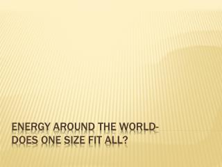 Energy around the world- does one size fit all?