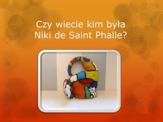 Czy wiecie kim była      Niki de Saint Phalle?