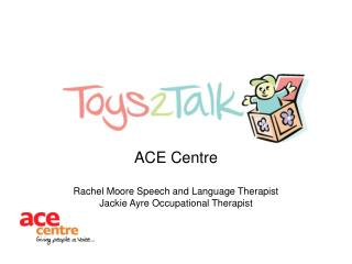 ACE Centre  Rachel Moore Speech and Language Therapist Jackie Ayre Occupational Therapist