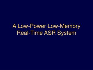 A Low-Power Low-Memory  Real-Time ASR System