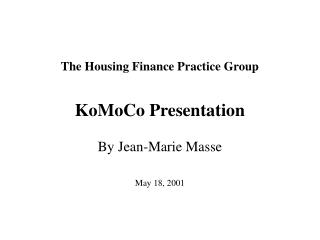 The Housing Finance Practice Group KoMoCo Presentation