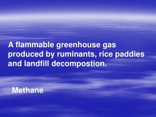 A flammable greenhouse gas produced by ruminants, rice paddies and landfill decompostion.