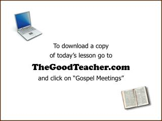 To download a copy of today�s lesson go to TheGoodTeacher and click on �Gospel Meetings�
