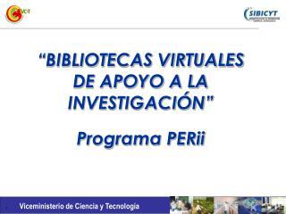 """""""BIBLIOTECAS VIRTUALES DE APOYO A LA INVESTIGACIÓN"""" Programa PERii"""