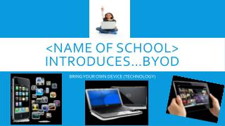 <Name of school> Introduces…BYOD