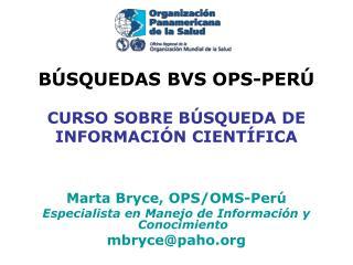 BÚSQUEDAS BVS OPS-PERÚ  CURSO SOBRE BÚSQUEDA DE  INFORMACIÓN CIENTÍFICA Marta Bryce, OPS/OMS-Perú