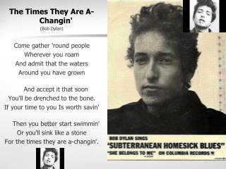 The Times They Are A-Changin' (Bob Dylan) Come gather 'round people  Wherever you roam