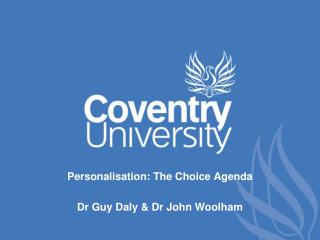 Personalisation: The Choice Agenda Dr Guy Daly & Dr John Woolham