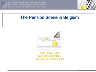 The Pension Scene in Belgium Karel Van Gutte General Secretary  Thuesday 25 th  October 2011