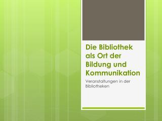Die Bibliothek als Ort der Bildung und Kommunikation