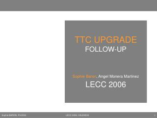 TTC UPGRADE FOLLOW-UP Sophie Baron , Angel Monera Martinez LECC 2006