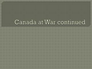 Canada at War continued