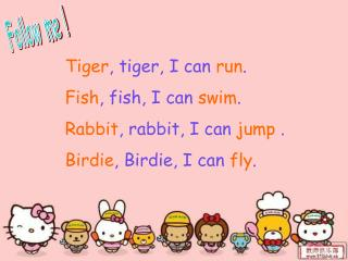 Tiger , tiger, I can  run . Fish , fish, I can  swim . Rabbit , rabbit, I can  jump  .