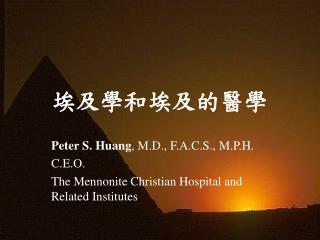 Peter S. Huang, M.D., F.A.C.S., M.P.H. C.E.O. The Mennonite Christian Hospital and Related Institutes