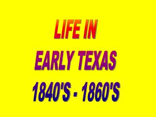 LIFE IN EARLY TEXAS 1840'S - 1860'S