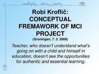 Robi Kroflič: CONCEPTUAL FREMAWORK OF MCI PROJECT (Groningen, 7. 3. 2008)