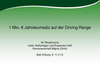 1 Mio. € Jahresumsatz auf der Driving Range M. Reutercrona Leiter Golfanlagen und Expansion Golf