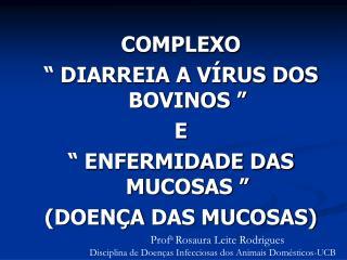 """COMPLEXO  """" DIARREIA A VÍRUS DOS BOVINOS """"  E """" ENFERMIDADE DAS MUCOSAS """"  (DOENÇA DAS MUCOSAS)"""