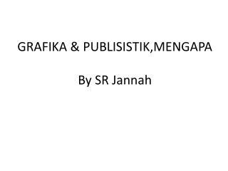 GRAFIKA  &  PUBLISISTIK,MENGAPA By SR Jannah