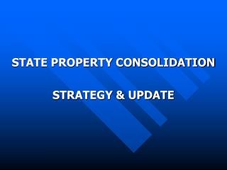 STATE PROPERTY CONSOLIDATION STRATEGY & UPDATE