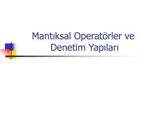 Mantıksal Operatörler ve   Denetim Yapıları