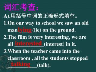 词汇考查: A). 用括号中词的正确形式填空。 1.On our way to school we saw an old     man _____(lie) on the ground.
