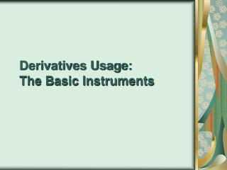 Derivatives Usage: The Basic Instruments