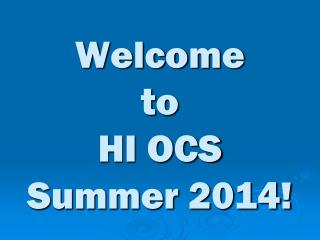 Welcome  to  HI OCS  Summer 2014!