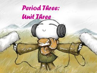 Period Three: Unit Three