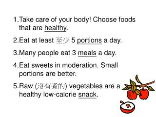 Take care of your body! Choose foods that are  healthy . Eat at least  至少  5  portions  a day.