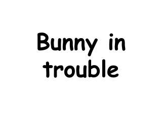 Bunny in trouble