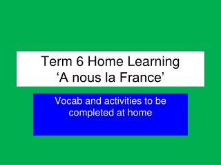 Term 6 Home Learning �A nous la France �