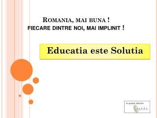 Romania,  mai buna  ! fiecare dintre noi ,  mai implinit  !